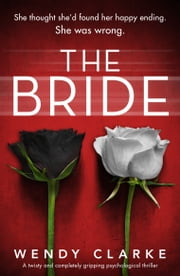 The Bride - A twisty and completely gripping psychological thriller eBook by Wendy Clarke