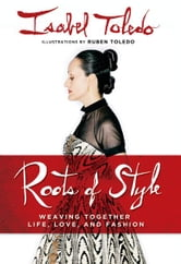 Roots of Style - Weaving Together Life, Love, and Fashion ebook by Isabel Toledo