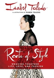 Roots of Style - Weaving Together Life, Love, and Fashion ebook by Isabel Toledo,Ruben Toledo