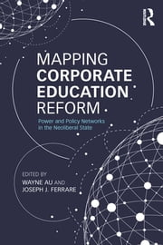 Mapping Corporate Education Reform - Power and Policy Networks in the Neoliberal State ebook by Wayne Au,Joseph J. Ferrare