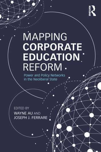 Mapping Corporate Education Reform - Power and Policy Networks in the Neoliberal State ebook by