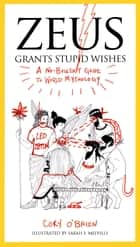 Zeus Grants Stupid Wishes - A No-Bullshit Guide to World Mythology ebook by Cory O'Brien, Sarah E. Melville