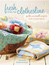 Fresh from the Clothesline: Quilts and Small Projects with Vintage Appeal ebook by Zimmerman, Darlene
