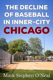 The Decline of Baseball in Inner-City Chicago ebook by Mark Stephen O'Neal