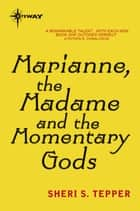 Marianne, the Madame, and the Momentary Gods ebook by Sheri S. Tepper