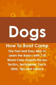 Dogs How To Boot Camp: The Fast and Easy Way to Learn the Basics with 118 World Class Experts Proven Tactics, Techniques, Facts, Hints, Tips and Advice ebook by Lance Glackin