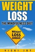 WEIGHT LOSS - The Mindfulness Diet ebook by Vicki Joy