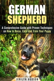 German Shepherd: A Comprehesive Guide with Proven Techniques on How to Raise, Care and Train Your Puppy - Puppy Training Guide ebook by Jerilyn Hudson