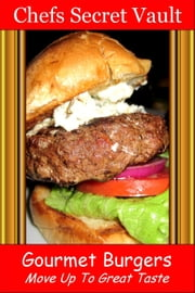Gourmet Burgers: Move Up To Great Taste ebook by Chefs Secret Vault