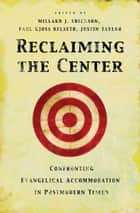 Reclaiming the Center - Confronting Evangelical Accommodation in Postmodern Times ebook by D. A. Carson, Douglas Groothuis, J. P. Moreland,...