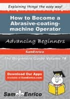 How to Become a Abrasive-coating-machine Operator - How to Become a Abrasive-coating-machine Operator ebook by Nilda Ison