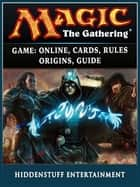 Magic The Gathering Game - Online, Cards, Rules, Origins, Guide ebook by Hiddenstuff Entertainment