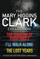 Mary Higgins Clark Collection - Shadow of Your Smile, I'll Walk Alone, The Lost Years ebook by Mary Higgins Clark
