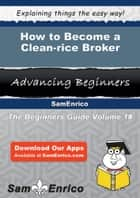 How to Become a Clean-rice Broker ebook by Emelda Buffington