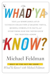 Whad'Ya Know? - Test Your Knowledge with the Ultimate Collection of Amazing Trivia, Quizzes, Stories, Fun Facts, and Everything Else You Never Knew You Wanted to Know ebook by Michael Feldman