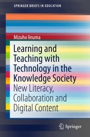 Learning and Teaching with Technology in the Knowledge Society - New Literacy, Collaboration and Digital Content ebook by Mizuho Iinuma