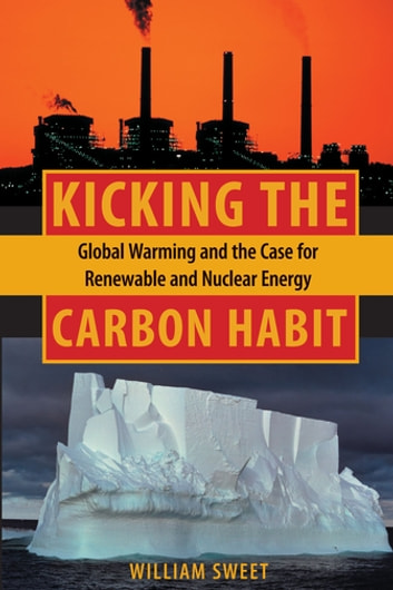 Kicking the Carbon Habit - Global Warming and the Case for Renewable and Nuclear Energy ebook by William Sweet