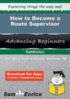 How to Become a Route Supervisor - How to Become a Route Supervisor ebook by Patience Gonsalves