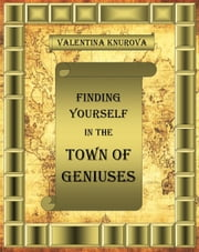 Finding Yourself in the Town of Genius--Climbing the Path to Self Realization ebook by Valentina Knurova