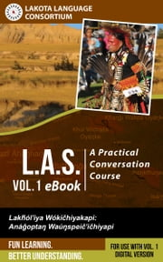 L.A.S.: A Practical Conversation Course, Vol. 1 eBook ebook by Lakota Language Consortium