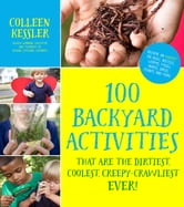 100 Backyard Activities That Are the Dirtiest, Coolest, Creepy-Crawliest Ever! - Become an Expert on Bugs, Beetles, Worms, Frogs, Snakes, Birds, Plants and More ebook by Colleen Kessler