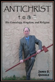 ANTICHRIST, His Genealogy, Kingdom, and Religion ebook by James D. Quiggle