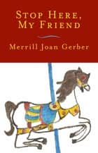 Stop Here, My Friend: Stories ebook by Merrill Joan Gerber