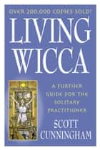 Living Wicca: A Further Guide for the Solitary Practitioner - A Further Guide for the Solitary Practitioner ebook by Scott Cunningham