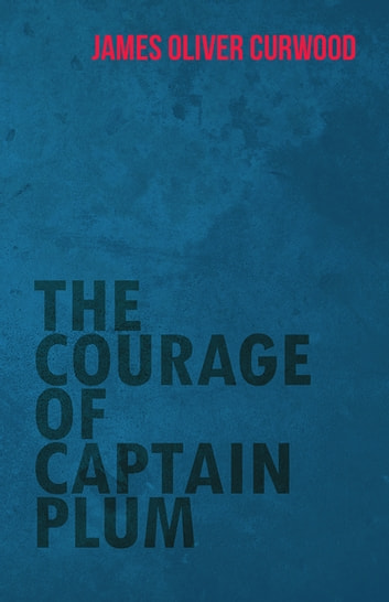 The Courage of Captain Plum ebook by James Oliver Curwood