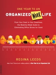 One Year to an Organized Work Life - From Your Desk to Your Deadlines, the Week-by-Week Guide to Eliminating Office Stress for Good ebook by Regina Leeds