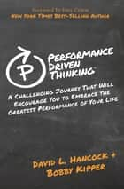 Performance Driven Thinking - A Challenging Journey That Will Encourage You to Embrace the Greatest Performance of Your Life ebook by