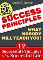 Success: Success Principles: What Nobody Will Teach You!: 12 Successful Principles Of A Successful Life (+2nd Success Free Book) ebook by James F. Deare