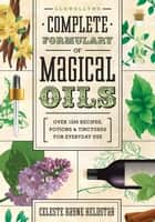 Llewellyn's Complete Formulary of Magical Oils: Over 1200 Recipes, Potions & Tinctures for Everyday Use ebook by Celeste Rayne Heldstab