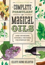 Llewellyn's Complete Formulary of Magical Oils: Over 1200 Recipes, Potions & Tinctures for Everyday Use - Over 1200 Recipes, Potions & Tinctures for Everyday Use ebook by Celeste Rayne Heldstab