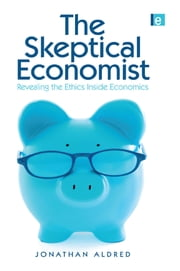 The Skeptical Economist - Revealing the Ethics Inside Economics ebook by Jonathan Aldred