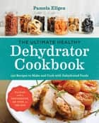 The Ultimate Healthy Dehydrator Cookbook - 150 Recipes to Make and Cook with Dehydrated Foods 電子書 by Pamela Ellgen