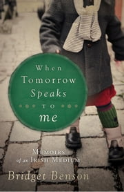 When Tomorrow Speaks to Me: Memoirs of an Irish Medium ebook by Bridget Benson