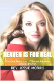 Heaven is for Real - Former Mistress of Satan Now in Christ Part 2. - Heaven is for Real, #4 ebook by Rev Jessie Morris