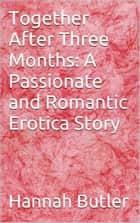 Together After Three Months: A Passionate and Romantic Erotica Story ebook by Hannah Butler
