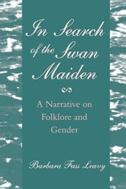 In Search of the Swan Maiden - A Narrative on Folklore and Gender ebook by Barbara Fass Leavy