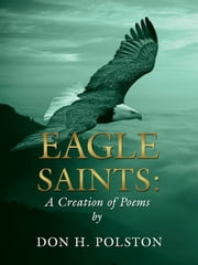 Eagle Saints - A Creation of Poems by Don H. Polston ebook by Don H. Polston