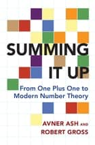 Summing It Up - From One Plus One to Modern Number Theory ebook by Avner Ash, Robert Gross
