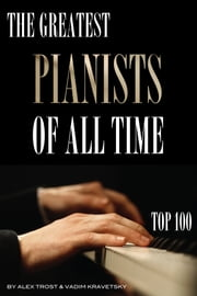 The Greatest Pianists of All Time: Top 100 ebook by alex trostanetskiy