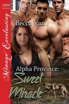 Alpha Province: Sweet Miracle ebook by Becca Van