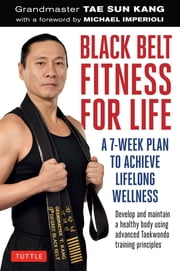 Black Belt Fitness for Life - A 7-Week Plan to Achieve Lifelong Wellness ebook by Grandmaster Tae Sun Kang