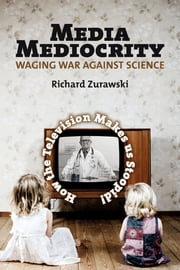 Media Mediocrity - Waging War Against Science - How the Television Makes us Stoopid! ebook by Richard Zurawski