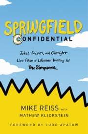 Springfield Confidential - Jokes, Secrets, and Outright Lies from a Lifetime Writing for The Simpsons ebook by Mike Reiss, Mathew Klickstein, Judd Apatow