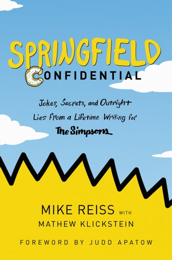 Springfield Confidential - Jokes, Secrets, and Outright Lies from a Lifetime Writing for The Simpsons ebook by Mike Reiss,Mathew Klickstein