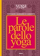 Le parole dello yoga - Testi sacri e glossario di sanscrito ebook by Yoga Journal Italia