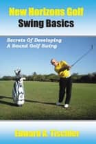New Horizons Golf Swing Basics - Secrets Of Developing A Sound Golf Swing ebook by Edward A Tischler